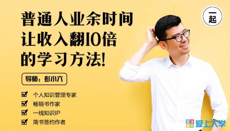 彭小六:普通人业余时间让收入翻10倍的学习方法!